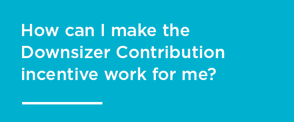 How can I make the downsizer contribution work for me?